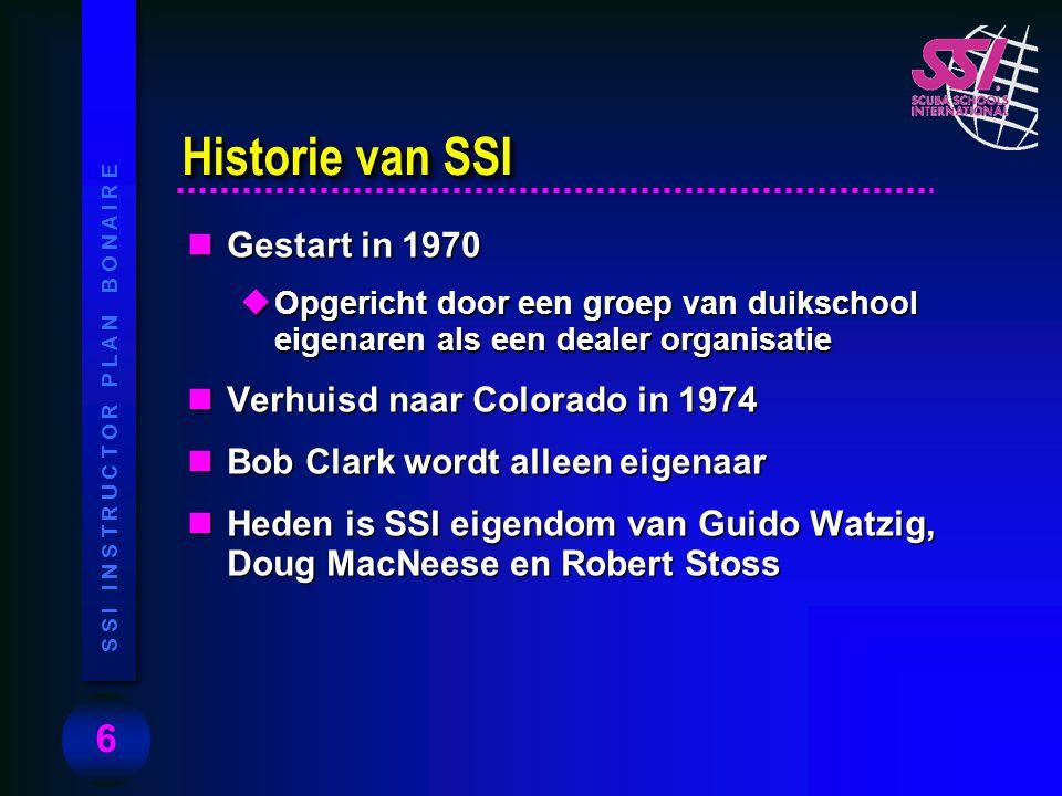 6 S S I I N S T R U C T O R P L A N B O N A I R E nGestart in 1970 uOpgericht door een groep van duikschool eigenaren als een dealer organisatie nVerhuisd naar Colorado in 1974 nBob Clark wordt alleen eigenaar nHeden is SSI eigendom van Guido Watzig, Doug MacNeese en Robert Stoss Historie van SSI