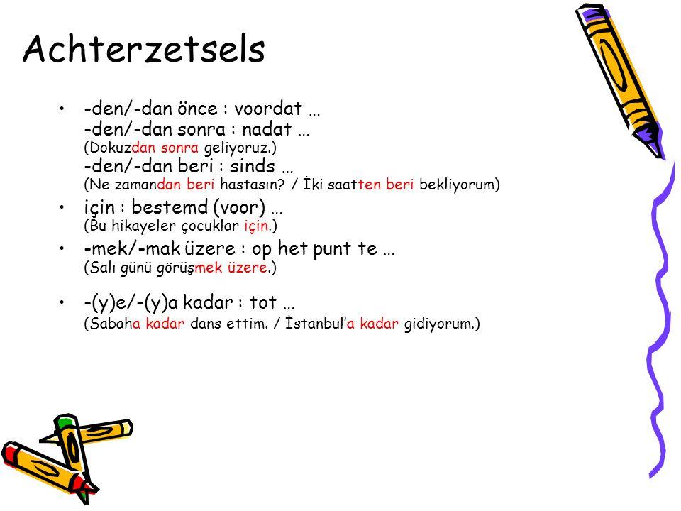 Achterzetsels •-den/-dan önce : voordat … -den/-dan sonra : nadat … (Dokuzdan sonra geliyoruz.) -den/-dan beri : sinds … (Ne zamandan beri hastasın.