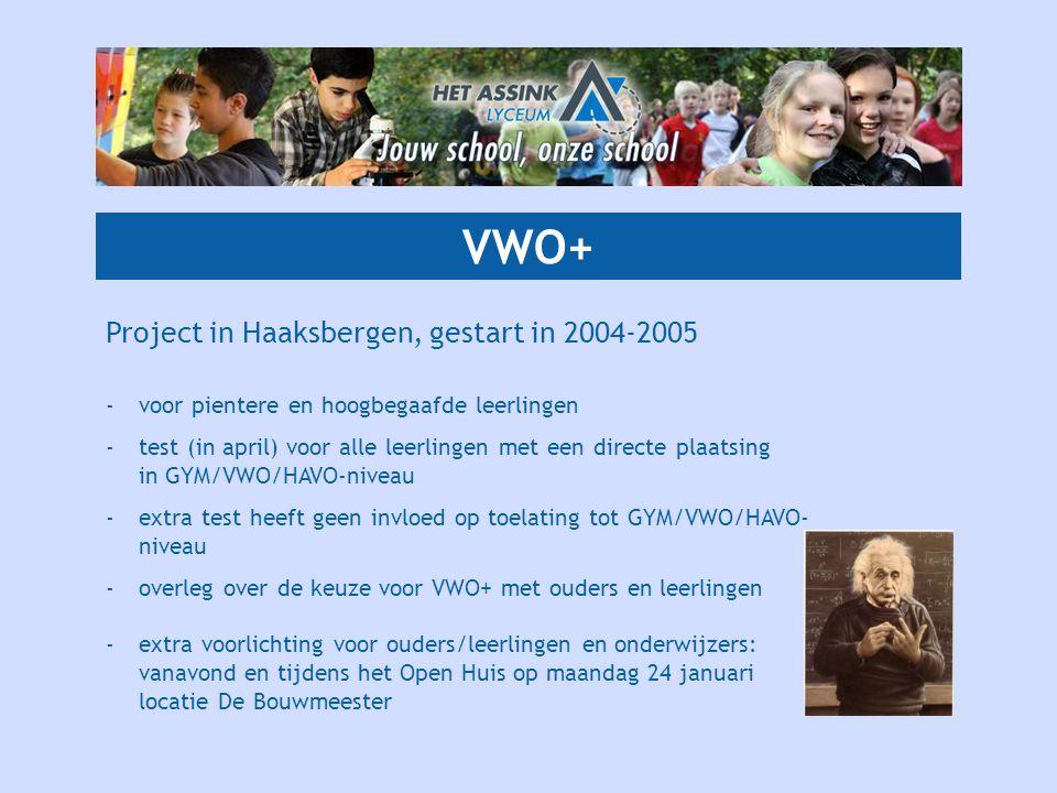 VWO+ Project in Haaksbergen, gestart in 2004-2005 -voor pientere en hoogbegaafde leerlingen -test (in april) voor alle leerlingen met een directe plaatsing in GYM/VWO/HAVO-niveau -extra test heeft geen invloed op toelating tot GYM/VWO/HAVO- niveau -overleg over de keuze voor VWO+ met ouders en leerlingen -extra voorlichting voor ouders/leerlingen en onderwijzers: vanavond en tijdens het Open Huis op maandag 24 januari locatie De Bouwmeester