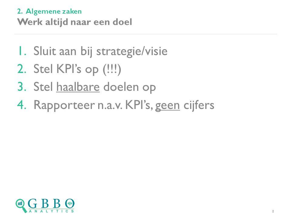1.Sluit aan bij strategie/visie 2.Stel KPI's op (!!!) 3.Stel haalbare doelen op 4.Rapporteer n.a.v. KPI's, geen cijfers 2. Algemene zaken Werk altijd