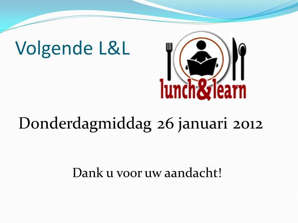 Volgende L&L Donderdagmiddag 26 januari 2012 Dank u voor uw aandacht!