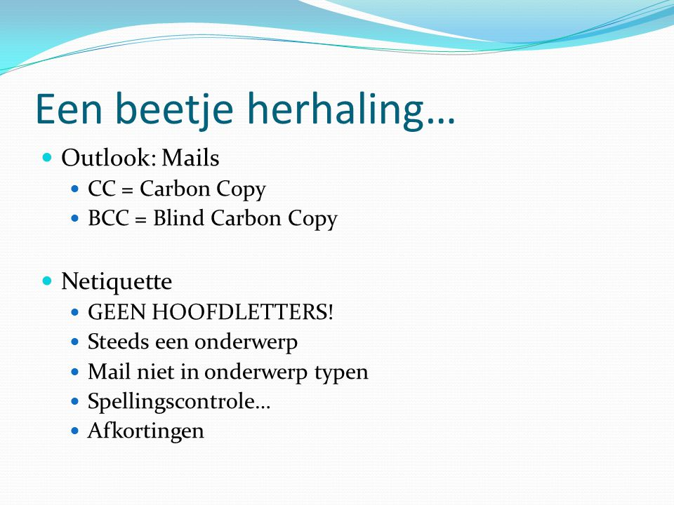 Een beetje herhaling…  Afkortingen in mails / internet / ICT  FAQ =  Mvg =  FYI =  FUBAR =  GOK =  KIS =  LOL =  OEM =  PITA =  WYSIWYG =  YABA = Frequently Asked Questions Met vriendelijke groeten For Your Information/Interest Fucked Up Beyond All Recognition/Repair God Only Knows Keep It Simple Laughing Out Loud Original Equipment Manufacturer Pain In The Ass What You See Is What You Get The Hutt = Personage uit Star Wars Yet Another Bloody Acronym