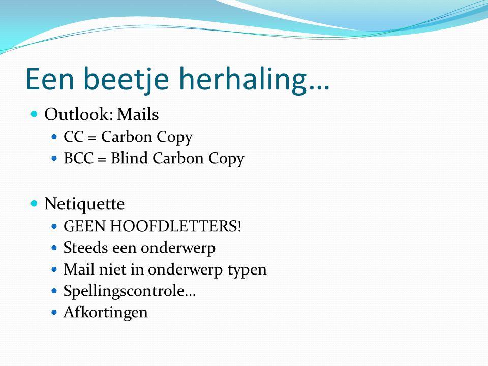 Een beetje herhaling…  Outlook: Mails  CC = Carbon Copy  BCC = Blind Carbon Copy  Netiquette  GEEN HOOFDLETTERS!  Steeds een onderwerp  Mail ni