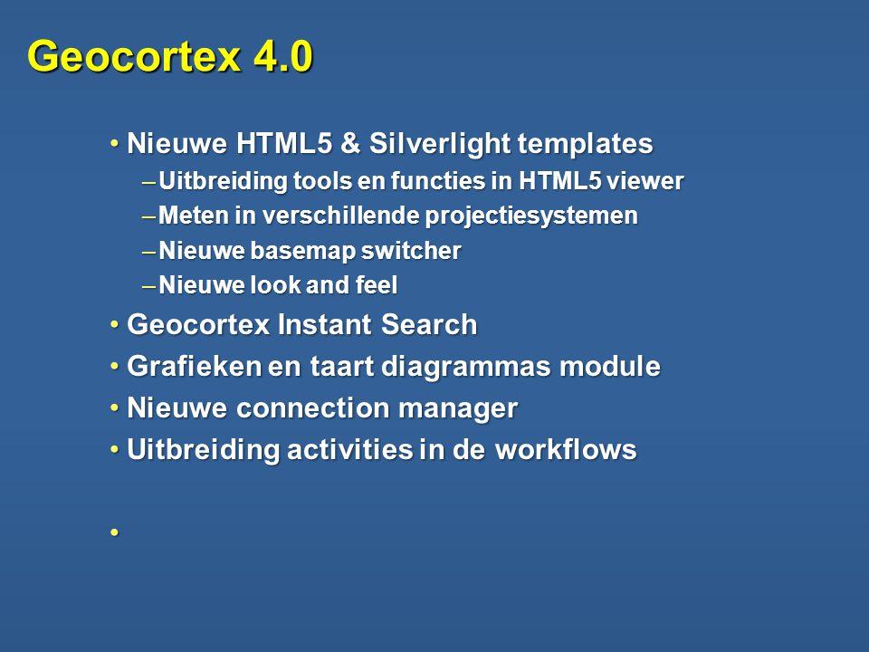 Geocortex 4.0 •Nieuwe HTML5 & Silverlight templates –Uitbreiding tools en functies in HTML5 viewer –Meten in verschillende projectiesystemen –Nieuwe basemap switcher –Nieuwe look and feel •Geocortex Instant Search •Grafieken en taart diagrammas module •Nieuwe connection manager •Uitbreiding activities in de workflows •