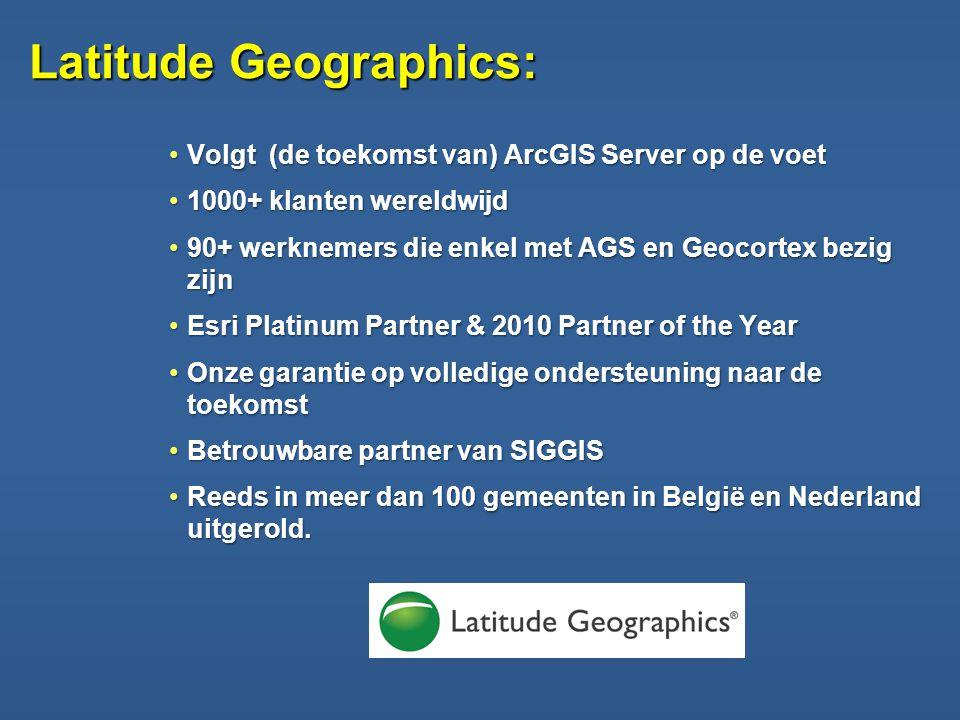 Latitude Geographics: •Volgt (de toekomst van) ArcGIS Server op de voet •1000+ klanten wereldwijd •90+ werknemers die enkel met AGS en Geocortex bezig zijn •Esri Platinum Partner & 2010 Partner of the Year •Onze garantie op volledige ondersteuning naar de toekomst •Betrouwbare partner van SIGGIS •Reeds in meer dan 100 gemeenten in België en Nederland uitgerold.