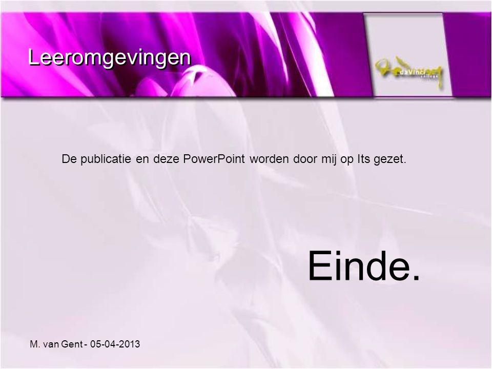 Leeromgevingen De publicatie en deze PowerPoint worden door mij op Its gezet. Einde. M. van Gent - 05-04-2013