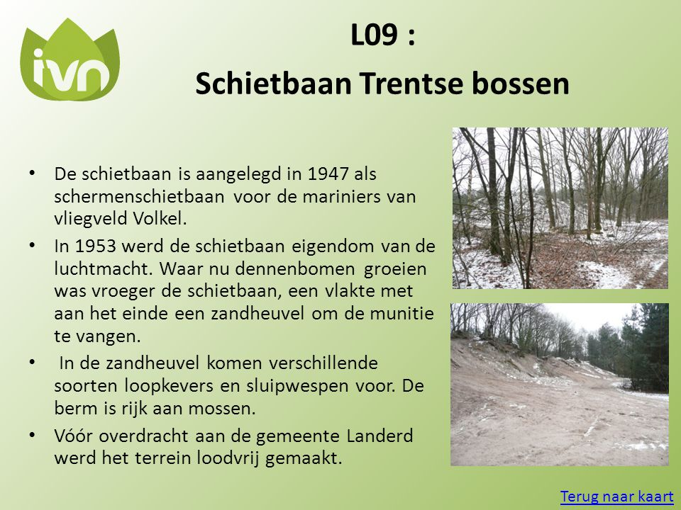 L09 : Schietbaan Trentse bossen • De schietbaan is aangelegd in 1947 als schermenschietbaan voor de mariniers van vliegveld Volkel. • In 1953 werd de