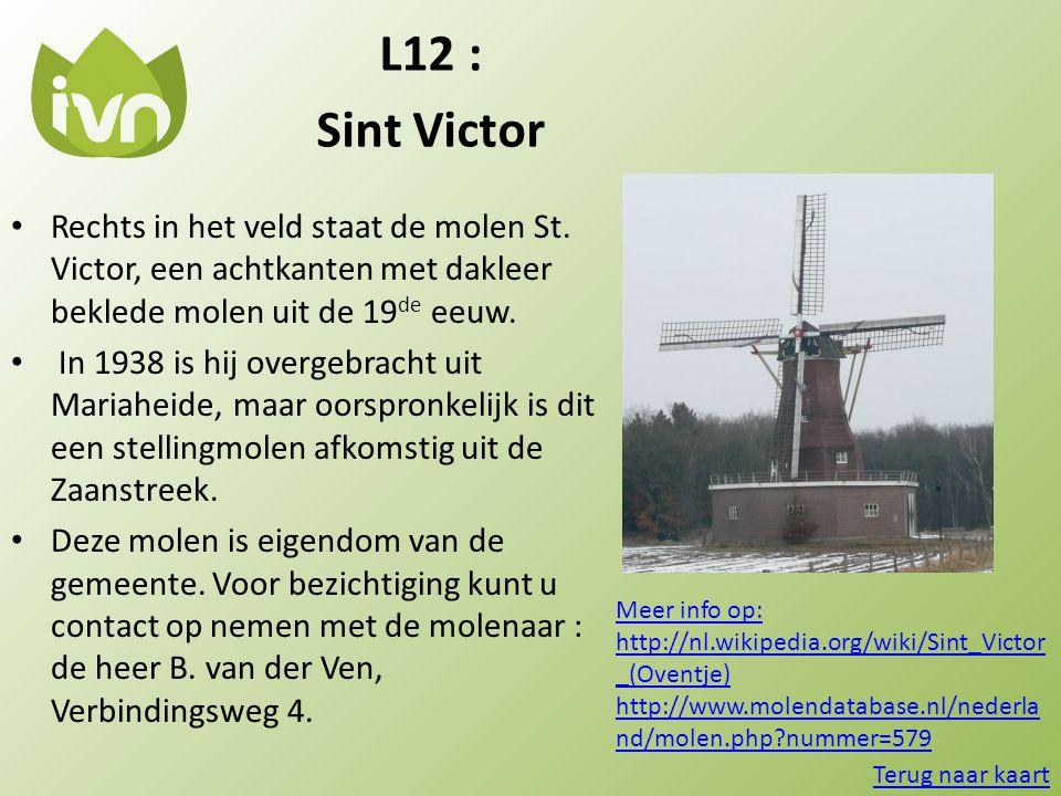 L12 : Sint Victor • Rechts in het veld staat de molen St. Victor, een achtkanten met dakleer beklede molen uit de 19 de eeuw. • In 1938 is hij overgeb