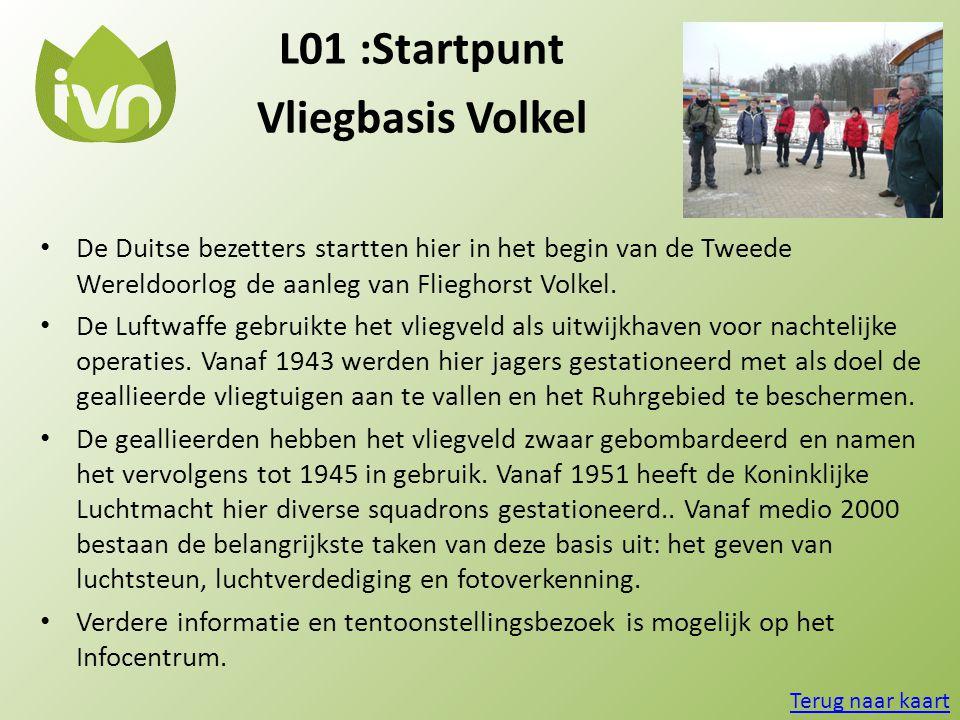 L01 :Startpunt Vliegbasis Volkel • De Duitse bezetters startten hier in het begin van de Tweede Wereldoorlog de aanleg van Flieghorst Volkel. • De Luf