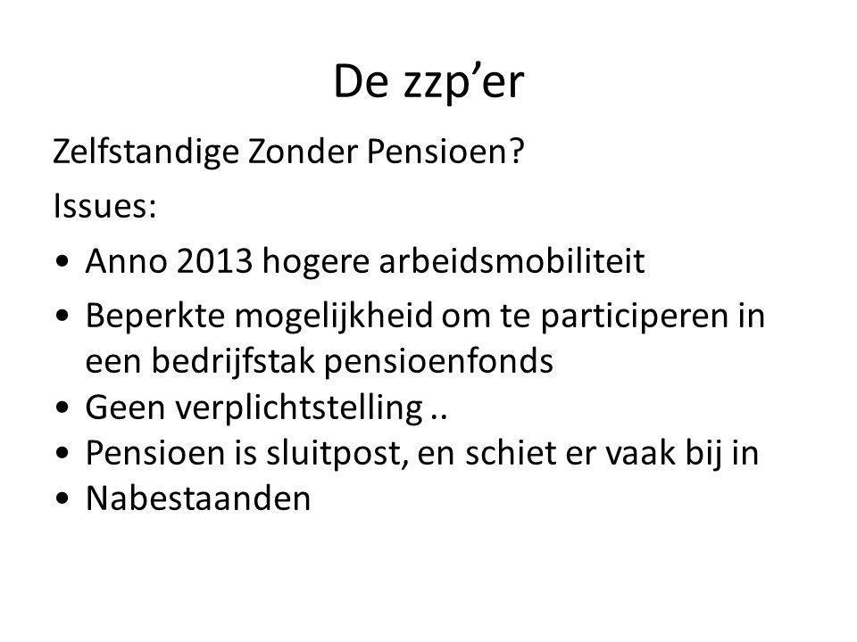 De zzp'er Zelfstandige Zonder Pensioen? Issues: •Anno 2013 hogere arbeidsmobiliteit •Beperkte mogelijkheid om te participeren in een bedrijfstak pensi