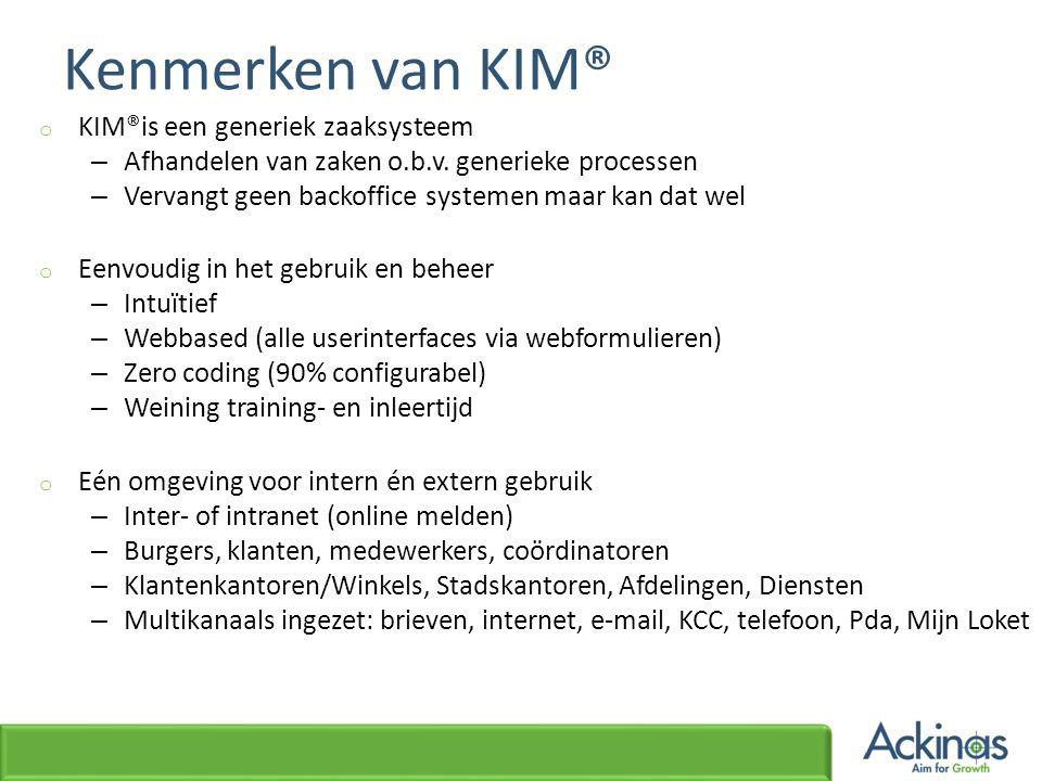 Kenmerken van KIM® o KIM®is een generiek zaaksysteem – Afhandelen van zaken o.b.v. generieke processen – Vervangt geen backoffice systemen maar kan da