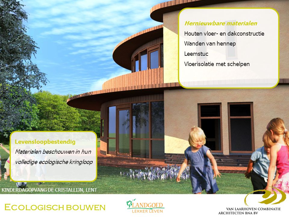 Ecologisch bouwen Hernieuwbare materialen Houten vloer- en dakconstructie Wanden van hennep Leemstuc Vloerisolatie met schelpen KINDERDAGOPVANG DE CRISTALLIJN, LENT Hennepscheven Kalk Hennepblokken water Hennepblokken  100% ecologisch en hernieuwbaar  Hoge isolatiewaarde  Opslag CO 2 (±110 kg/m3)  Hoge warmteopslag capaciteit  Vochtregulerend, gezond binnenklimaat  Onbrandbaar