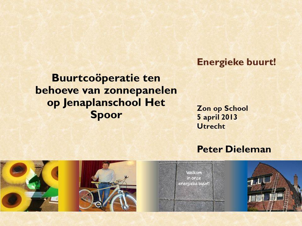 Energieke buurt! Zon op School 5 april 2013 Utrecht Peter Dieleman Buurtcoöperatie ten behoeve van zonnepanelen op Jenaplanschool Het Spoor
