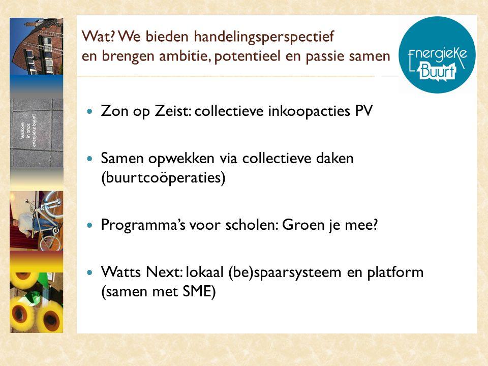Wat? We bieden handelingsperspectief en brengen ambitie, potentieel en passie samen  Zon op Zeist: collectieve inkoopacties PV  Samen opwekken via c