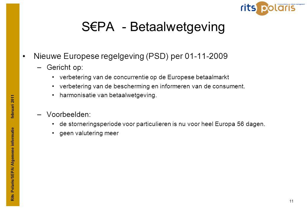 Rits Polaris/SEPA/ Algemene informatie februari 2011 11 S€PA - Betaalwetgeving •Nieuwe Europese regelgeving (PSD) per 01-11-2009 –Gericht op: •verbete