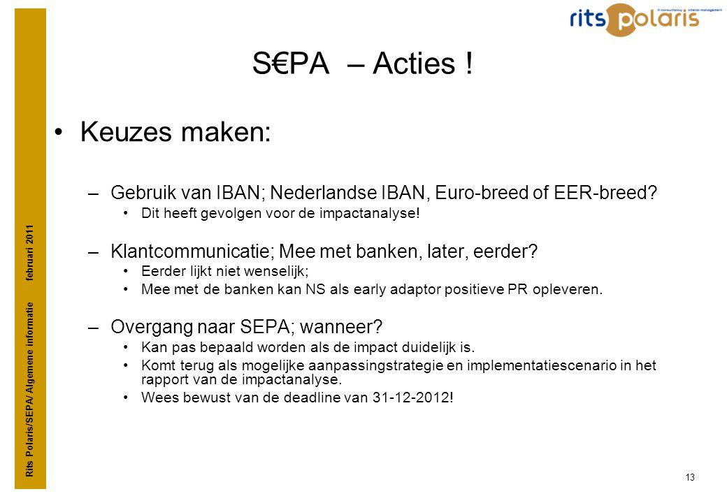 Rits Polaris/SEPA/ Algemene informatie februari 2011 13 S€PA – Acties ! •Keuzes maken: –Gebruik van IBAN; Nederlandse IBAN, Euro-breed of EER-breed? •