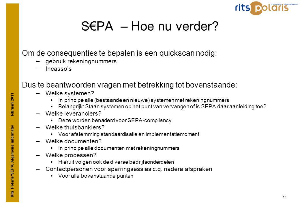 Rits Polaris/SEPA/ Algemene informatie februari 2011 14 S€PA – Hoe nu verder? Om de consequenties te bepalen is een quickscan nodig: –gebruik rekening
