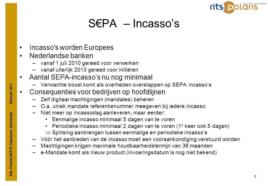 Rits Polaris/SEPA/ Algemene informatie februari 2011 8 S€PA – Incasso's •Incasso's worden Europees •Nederlandse banken –vanaf 1 juli 2010 gereed voor
