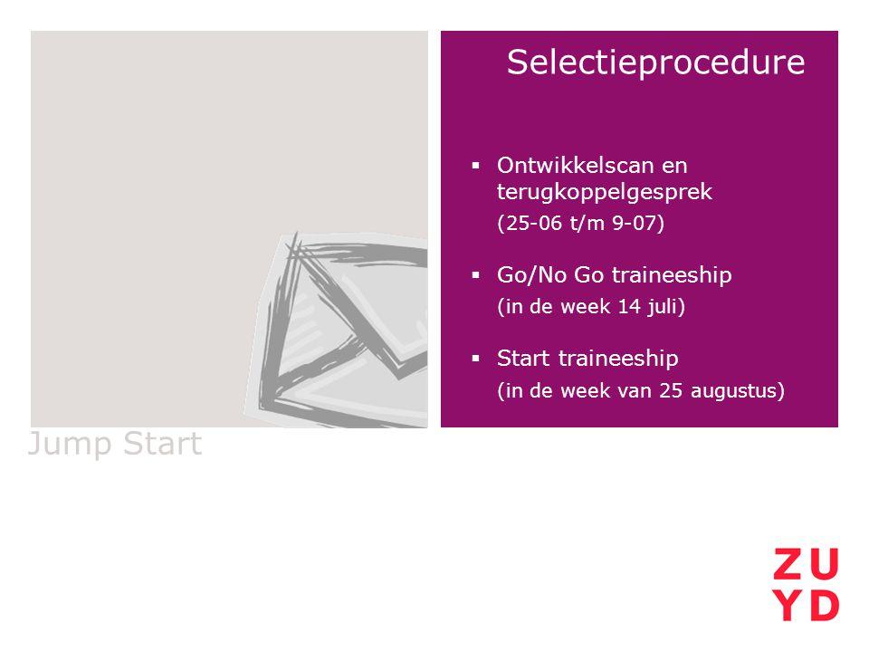Jump Start Selectieprocedure  Ontwikkelscan en terugkoppelgesprek (25-06 t/m 9-07)  Go/No Go traineeship (in de week 14 juli)  Start traineeship (i