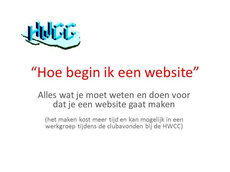 Hoe begin ik een website Alles wat je moet weten en doen voor dat je een website gaat maken (het maken kost meer tijd en kan mogelijk in een werkgroep tijdens de clubavonden bij de HWCC)