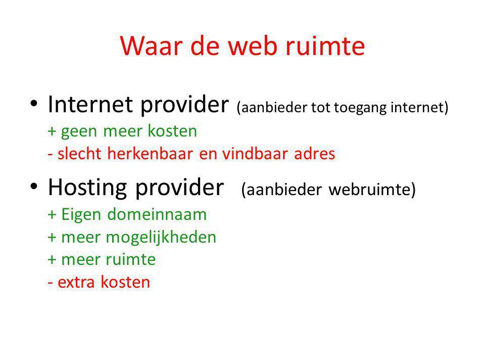 Waar de web ruimte • Internet provider (aanbieder tot toegang internet) + geen meer kosten - slecht herkenbaar en vindbaar adres • Hosting provider (aanbieder webruimte) + Eigen domeinnaam + meer mogelijkheden + meer ruimte - extra kosten
