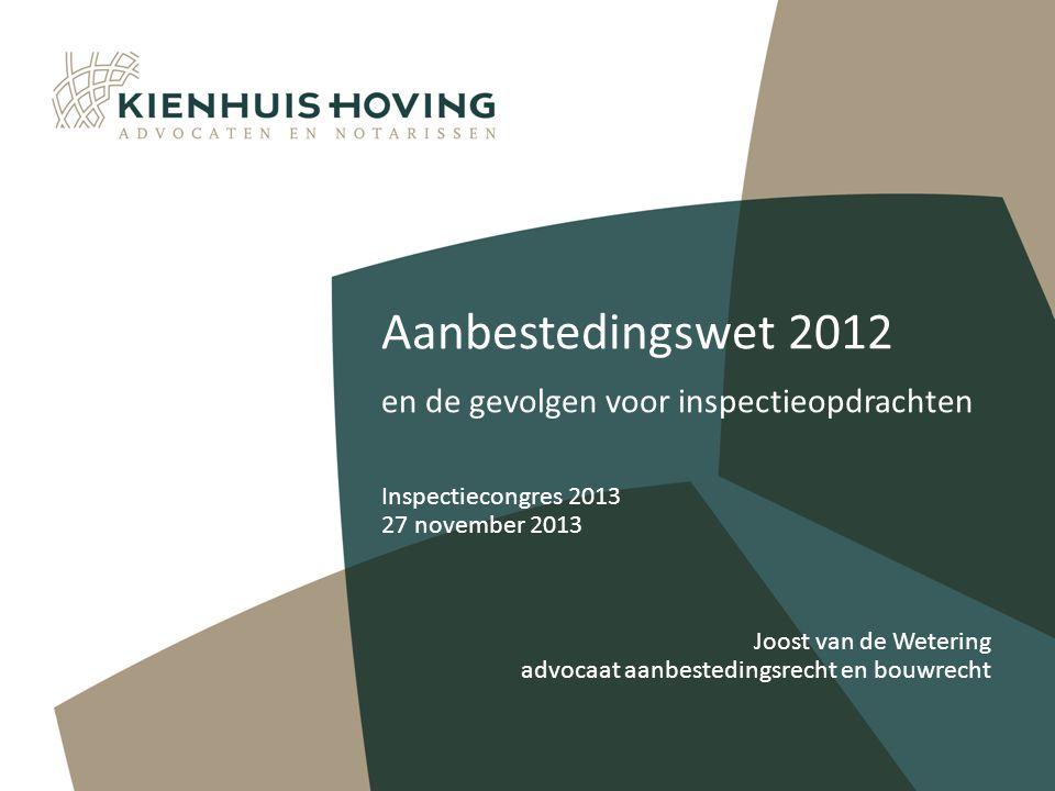 Aanbestedingswet 2012 en de gevolgen voor inspectieopdrachten Inspectiecongres 2013 27 november 2013 Joost van de Wetering advocaat aanbestedingsrecht en bouwrecht