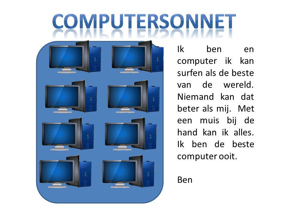 Ik ben en computer ik kan surfen als de beste van de wereld. Niemand kan dat beter als mij. Met een muis bij de hand kan ik alles. Ik ben de beste com