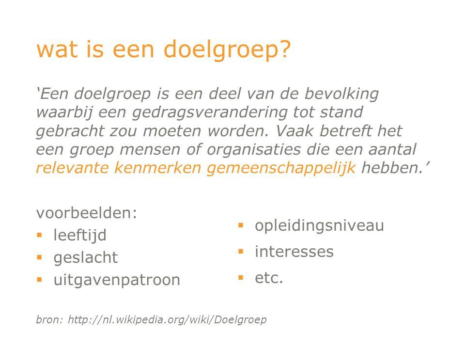voorbeelden:  leeftijd  geslacht  uitgavenpatroon bron: http://nl.wikipedia.org/wiki/Doelgroep wat is een doelgroep?  opleidingsniveau  interesse