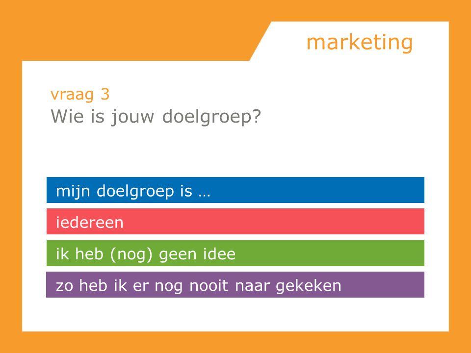 marketing vraag 3 Wie is jouw doelgroep? mijn doelgroep is … iedereen zo heb ik er nog nooit naar gekeken ik heb (nog) geen idee