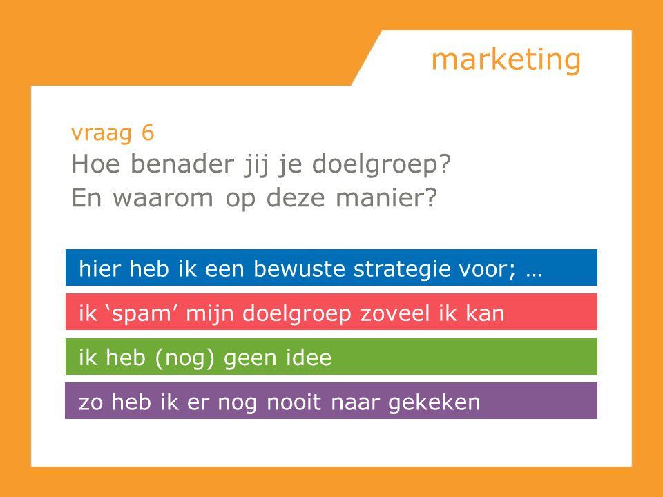 marketing vraag 6 Hoe benader jij je doelgroep? En waarom op deze manier? hier heb ik een bewuste strategie voor; … ik 'spam' mijn doelgroep zoveel ik
