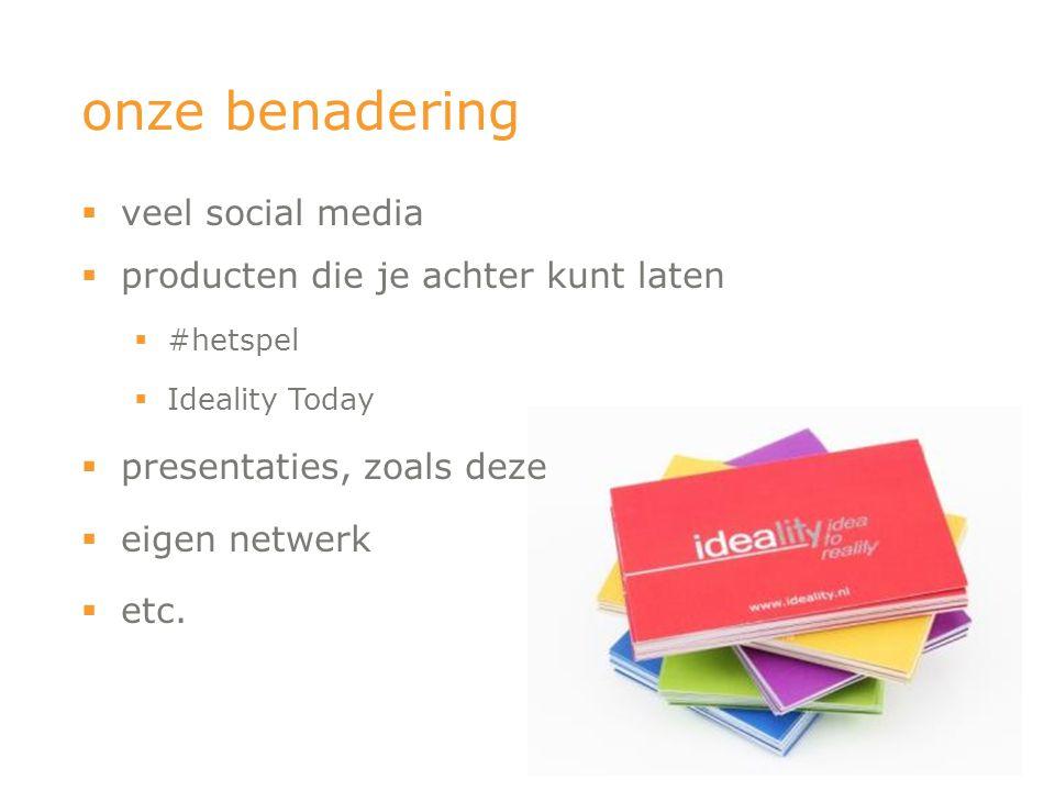 onze benadering  veel social media  producten die je achter kunt laten  #hetspel  Ideality Today  presentaties, zoals deze  eigen netwerk  etc.