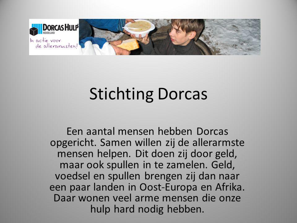 Stichting Dorcas Een aantal mensen hebben Dorcas opgericht. Samen willen zij de allerarmste mensen helpen. Dit doen zij door geld, maar ook spullen in