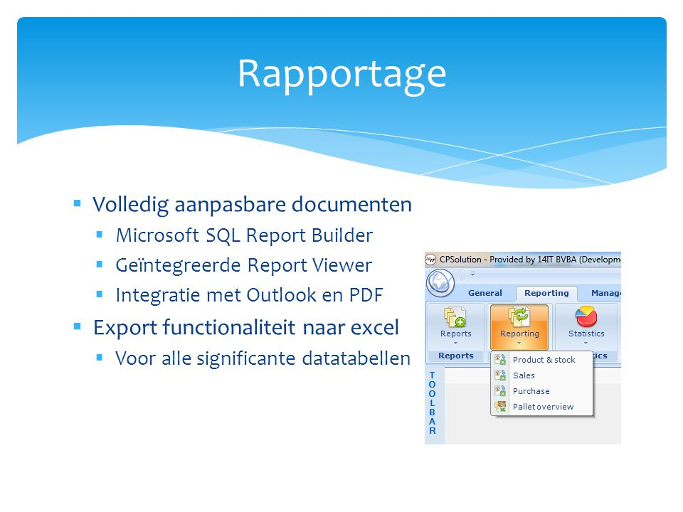  Volledig aanpasbare documenten  Microsoft SQL Report Builder  Geïntegreerde Report Viewer  Integratie met Outlook en PDF  Export functionaliteit