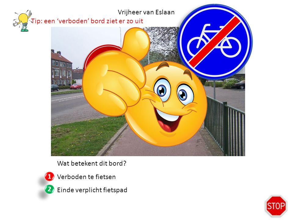 Vrijheer van Eslaan Wat betekent dit bord? Verboden te fietsen Einde verplicht fietspad 1 1 2 2 Tip: een 'verboden' bord ziet er zo uit