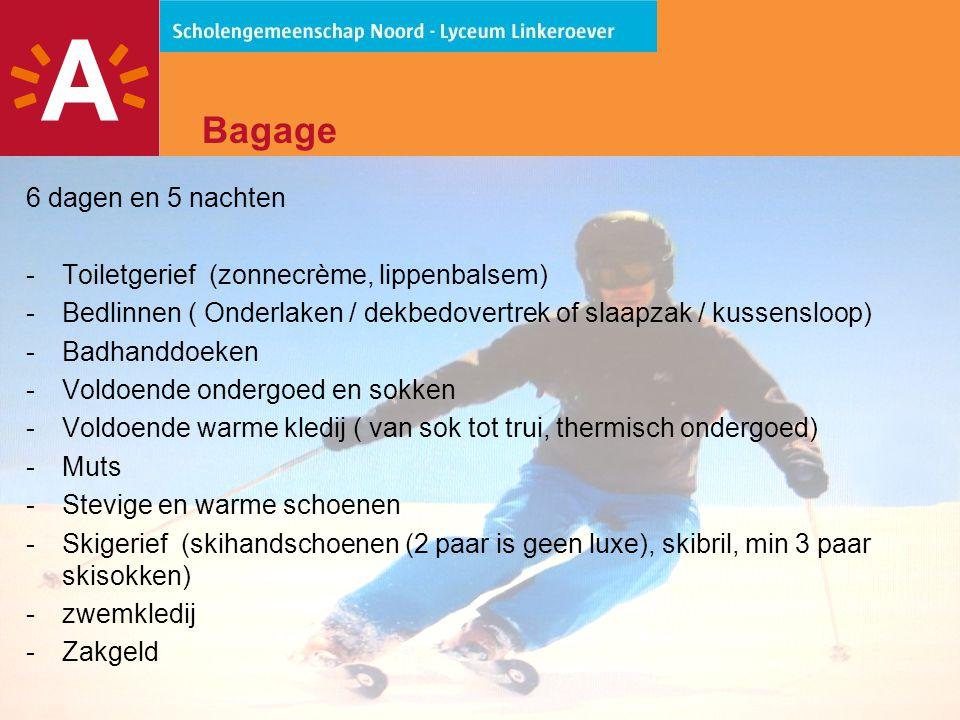 11 Bagage 6 dagen en 5 nachten -Toiletgerief (zonnecrème, lippenbalsem) -Bedlinnen ( Onderlaken / dekbedovertrek of slaapzak / kussensloop) -Badhanddoeken -Voldoende ondergoed en sokken -Voldoende warme kledij ( van sok tot trui, thermisch ondergoed) -Muts -Stevige en warme schoenen -Skigerief (skihandschoenen (2 paar is geen luxe), skibril, min 3 paar skisokken) -zwemkledij -Zakgeld