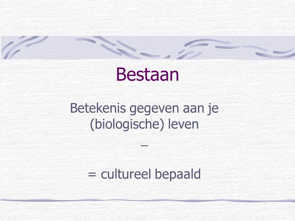 Bestaan Betekenis gegeven aan je (biologische) leven _ = cultureel bepaald