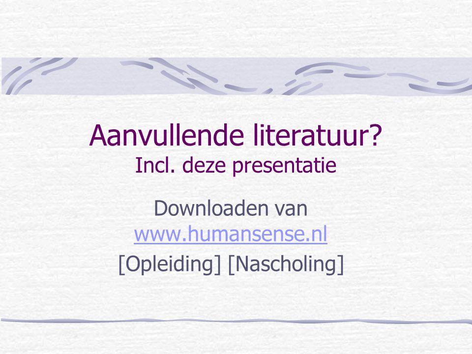 Aanvullende literatuur? Incl. deze presentatie Downloaden van www.humansense.nl www.humansense.nl [Opleiding] [Nascholing]