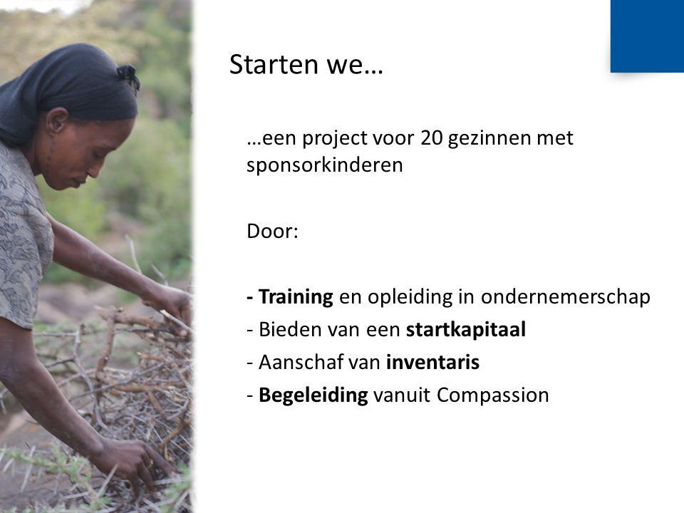 Starten we… …een project voor 20 gezinnen met sponsorkinderen Door: - Training en opleiding in ondernemerschap - Bieden van een startkapitaal - Aanschaf van inventaris - Begeleiding vanuit Compassion