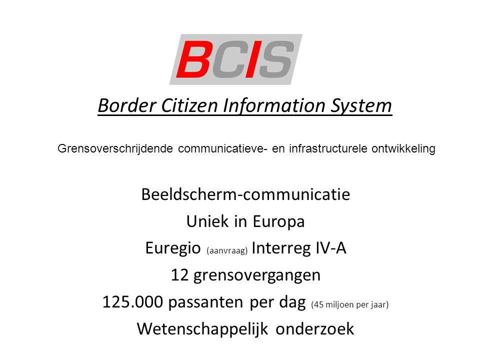 Border Citizen Information System Beeldscherm-communicatie Uniek in Europa Euregio (aanvraag) Interreg IV-A 12 grensovergangen 125.000 passanten per d