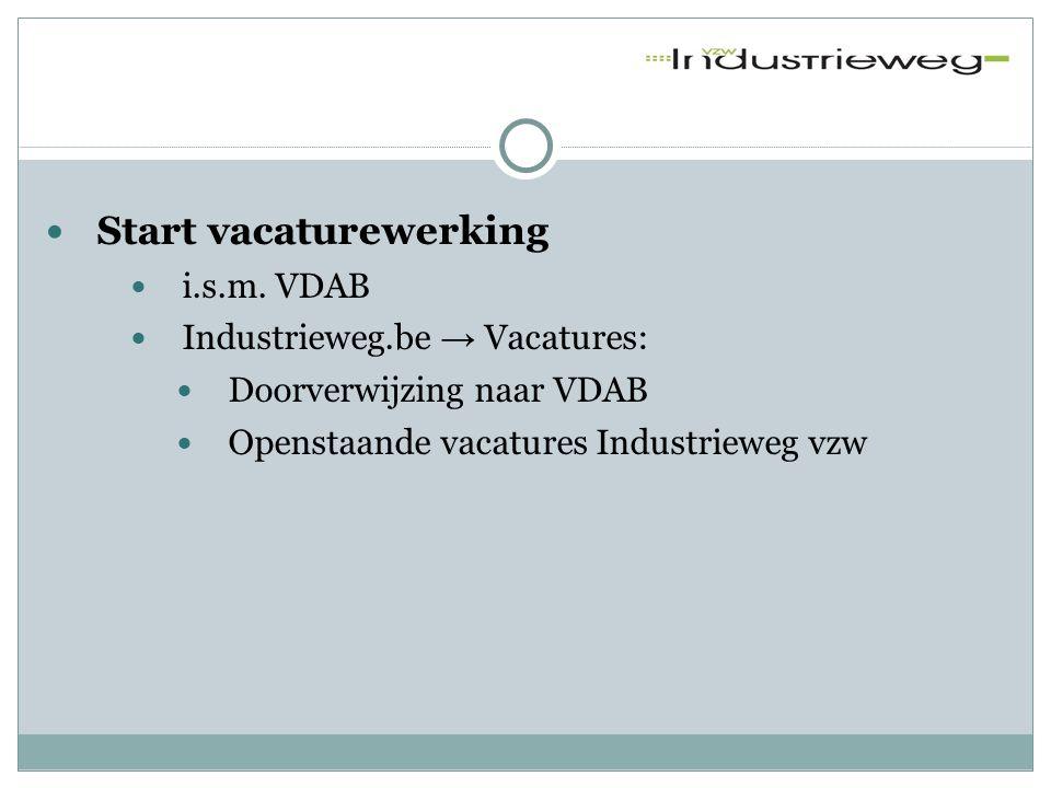  Start vacaturewerking  i.s.m. VDAB  Industrieweg.be → Vacatures:  Doorverwijzing naar VDAB  Openstaande vacatures Industrieweg vzw