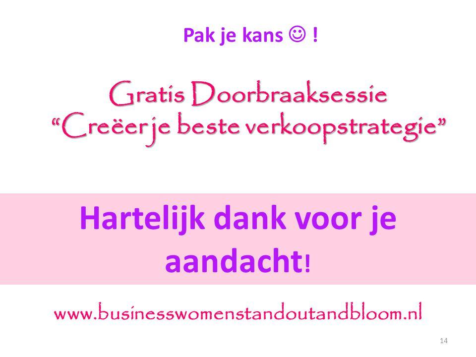 """Pak je kans  ! Gratis Doorbraaksessie """"Creëer je beste verkoopstrategie"""" 14 www.businesswomenstandoutandbloom.nl Hartelijk dank voor je aandacht !"""