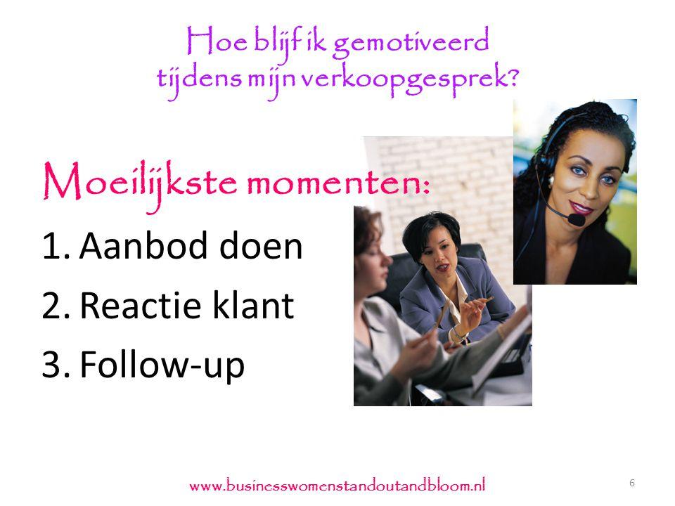 Hoe blijf ik gemotiveerd tijdens mijn verkoopgesprek? 6 www.businesswomenstandoutandbloom.nl Moeilijkste momenten: 1.Aanbod doen 2.Reactie klant 3.Fol