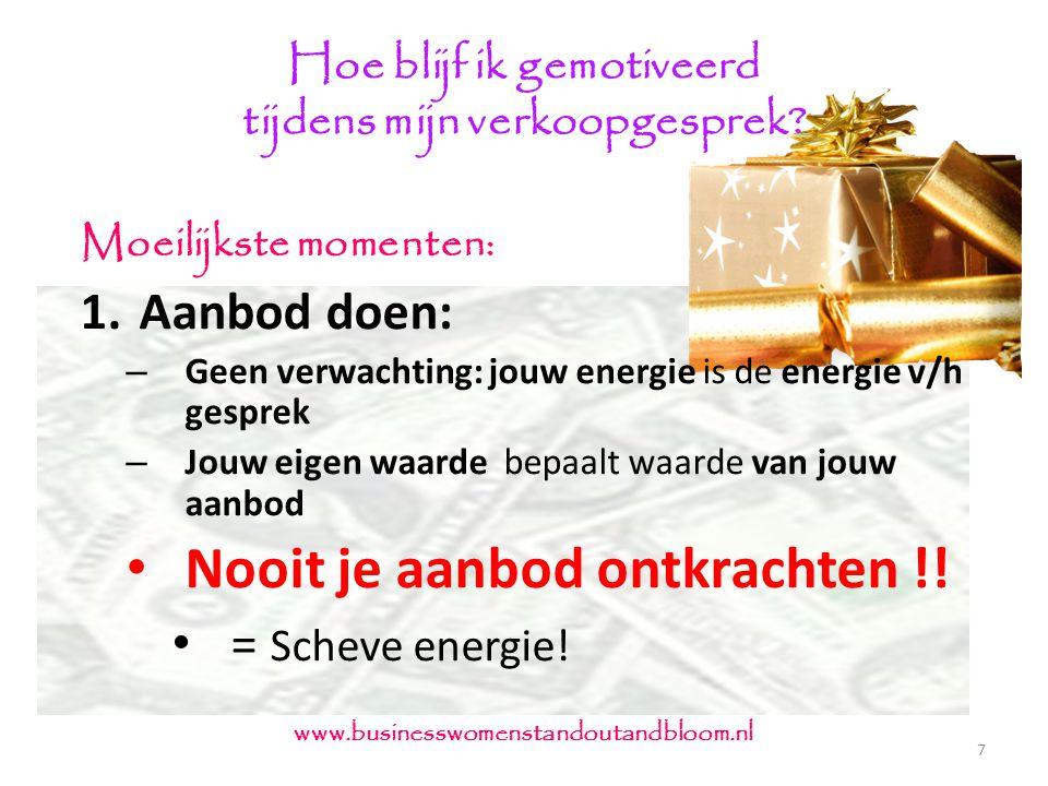 Hoe blijf ik gemotiveerd tijdens mijn verkoopgesprek? 7 www.businesswomenstandoutandbloom.nl Moeilijkste momenten: 1.Aanbod doen: – Geen verwachting: