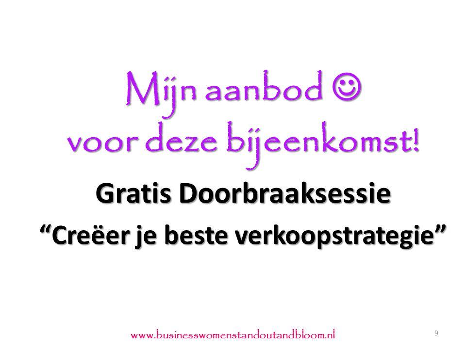 """Mijn aanbod  voor deze bijeenkomst! Gratis Doorbraaksessie """"Creëer je beste verkoopstrategie"""" 9 www.businesswomenstandoutandbloom.nl"""