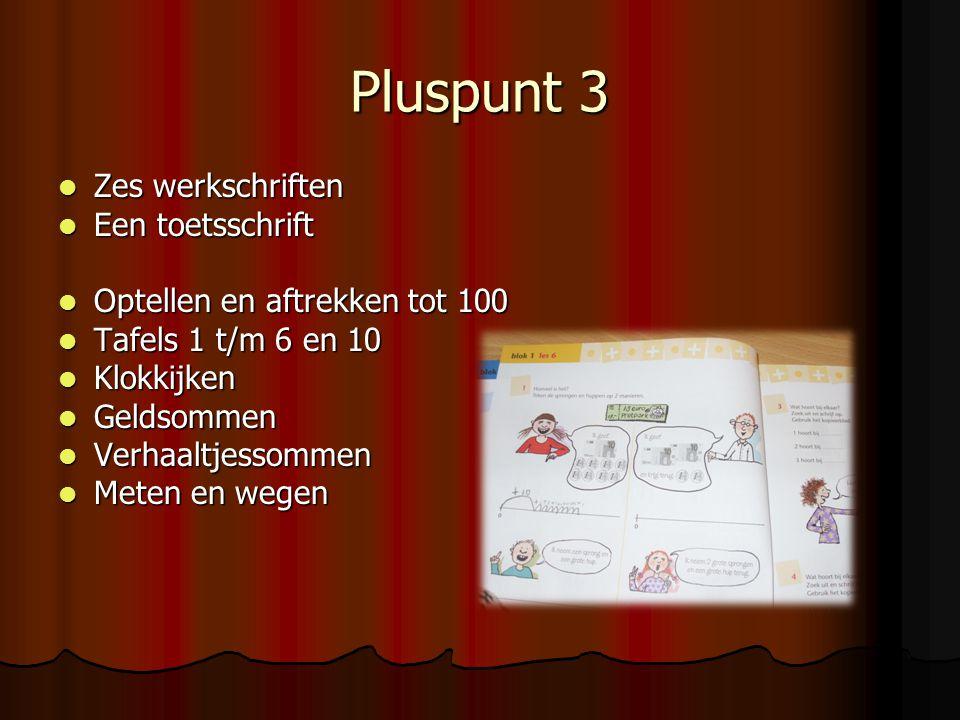 Pluspunt 3  Zes werkschriften  Een toetsschrift  Optellen en aftrekken tot 100  Tafels 1 t/m 6 en 10  Klokkijken  Geldsommen  Verhaaltjessommen  Meten en wegen