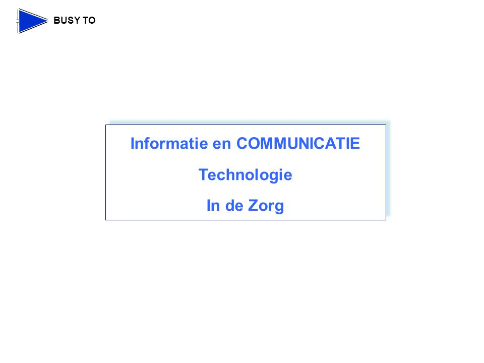 BUSY TO Informatie en COMMUNICATIE Technologie In de Zorg Informatie en COMMUNICATIE Technologie In de Zorg