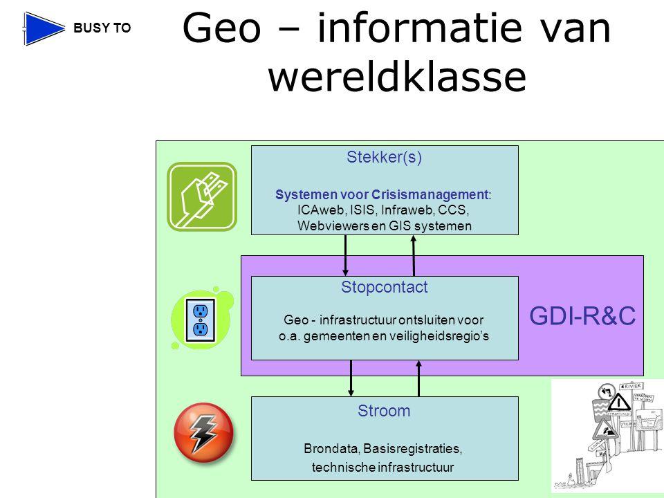 BUSY TO Geo – informatie van wereldklasse GDI-R&C Stekker(s) Systemen voor Crisismanagement: ICAweb, ISIS, Infraweb, CCS, Webviewers en GIS systemen Stopcontact Geo - infrastructuur ontsluiten voor o.a.