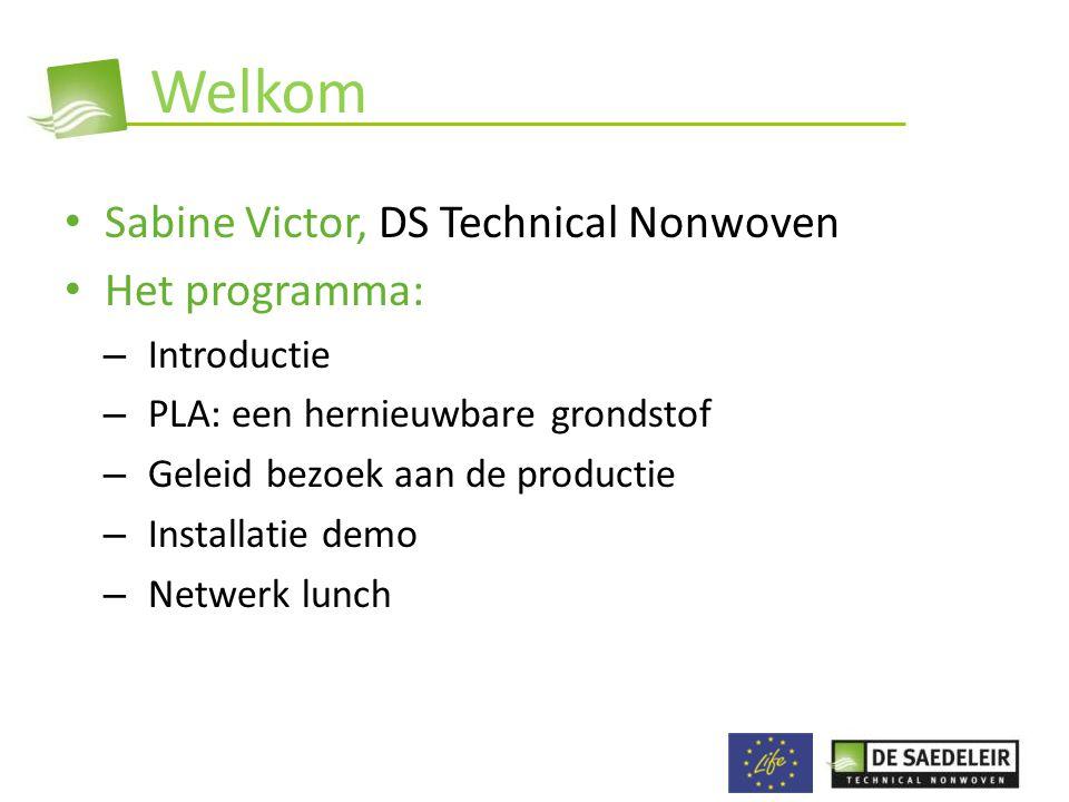 Welkom • Sabine Victor, DS Technical Nonwoven • Het programma: – Introductie – PLA: een hernieuwbare grondstof – Geleid bezoek aan de productie – Installatie demo – Netwerk lunch