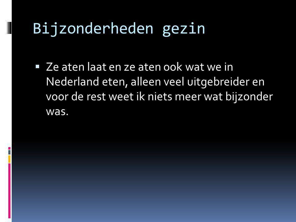 Bijzonderheden gezin  Ze aten laat en ze aten ook wat we in Nederland eten, alleen veel uitgebreider en voor de rest weet ik niets meer wat bijzonder was.