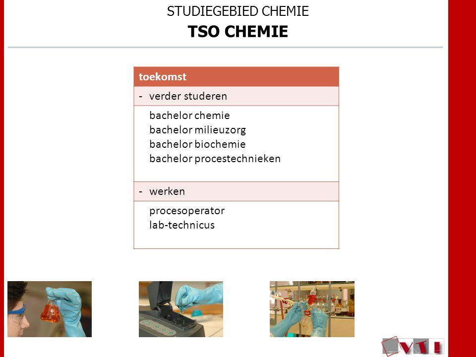 STUDIEGEBIED CHEMIE TSO CHEMIE toekomst -verder studeren bachelor chemie bachelor milieuzorg bachelor biochemie bachelor procestechnieken -werken procesoperator lab-technicus
